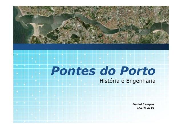 Pontes do Porto      História e Engenharia                  Daniel Campos                    IAC © 2010