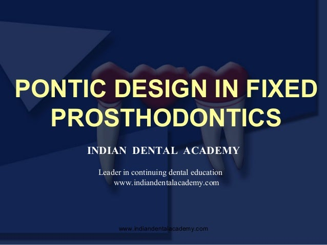 PONTIC DESIGN IN FIXED PROSTHODONTICS INDIAN DENTAL ACADEMY Leader in continuing dental education www.indiandentalacademy....