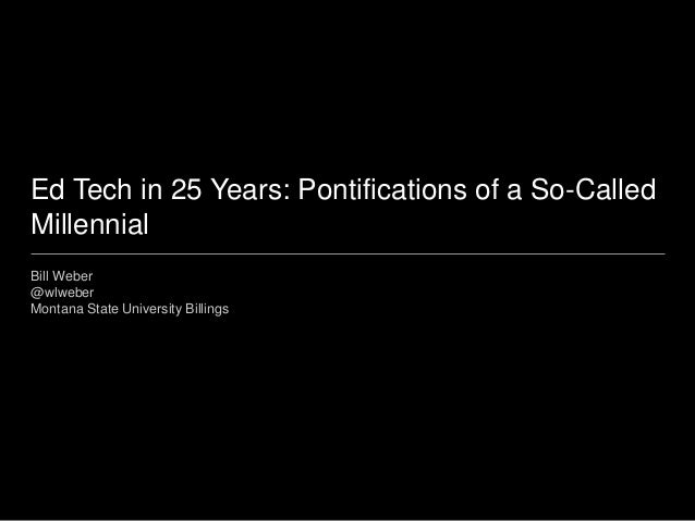 Ed Tech in 25 Years: Pontifications of a So-Called Millennial Bill Weber @wlweber Montana State University Billings