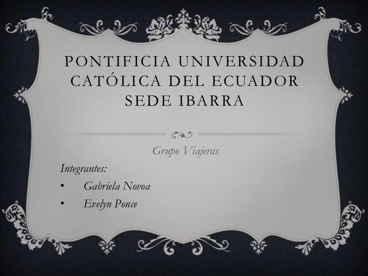 Pontificia universidad católica del ecuador sede Ibarra <br />Grupo Viajeras<br />Integrantes: <br /><ul><li>Gabriela Novoa