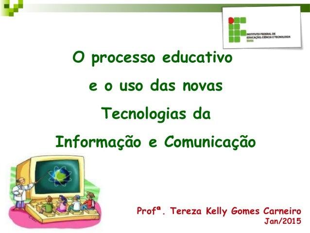 O processo educativo e o uso das novas Tecnologias da Informação e Comunicação Profª. Tereza Kelly Gomes Carneiro Jan/2015