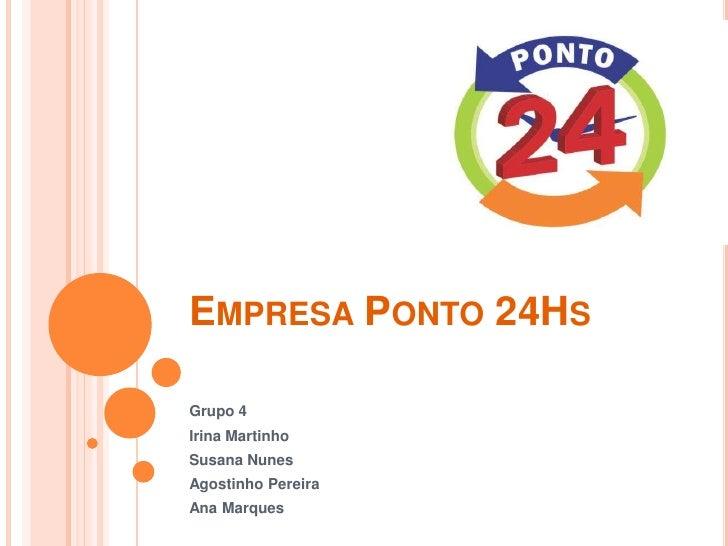 Empresa Ponto 24Hs<br />Grupo 4<br />Irina Martinho<br />Susana Nunes<br />Agostinho Pereira<br />Ana Marques<br />