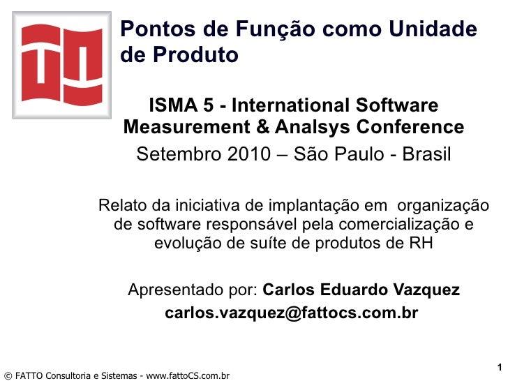 Pontos de Função como Unidade de Produto ISMA 5 - International Software Measurement & Analsys Conference Setembro 2010 – ...