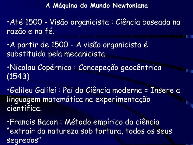 A Máquina do Mundo Newtoniana  •Até 1500 - Visão organicista : Ciência baseada na razão e na fé. •A partir de 1500 - A vis...