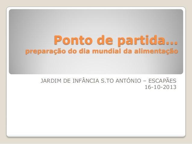 Ponto de partida…  preparação do dia mundial da alimentação  JARDIM DE INFÂNCIA S.TO ANTÓNIO – ESCAPÃES 16-10-2013