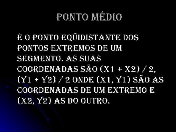 Ponto Médio <ul><li>É o ponto eqüidistante dos pontos extremos de um segmento. As suas coordenadassão (x1 + x2) / 2,  (y1...