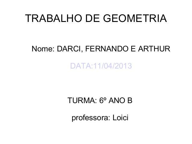 TRABALHO DE GEOMETRIANome: DARCI, FERNANDO E ARTHURDATA:11/04/2013TURMA: 6º ANO Bprofessora: Loici