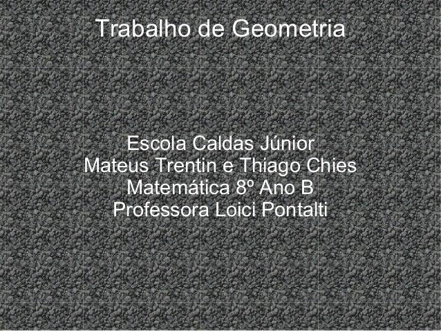 Trabalho de GeometriaEscola Caldas JúniorMateus Trentin e Thiago ChiesMatemática 8º Ano BProfessora Loici Pontalti