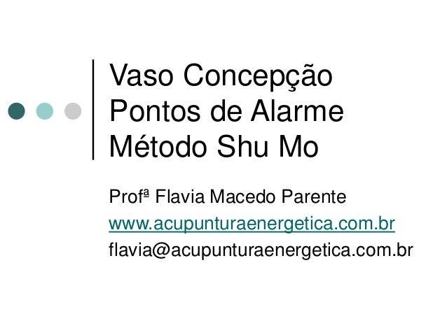Vaso Concepção Pontos de Alarme Método Shu Mo Profª Flavia Macedo Parente www.acupunturaenergetica.com.br flavia@acupuntur...