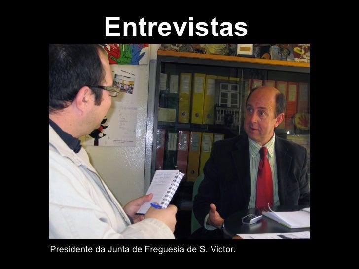 Entrevistas Presidente da Junta de Freguesia de S. Victor.