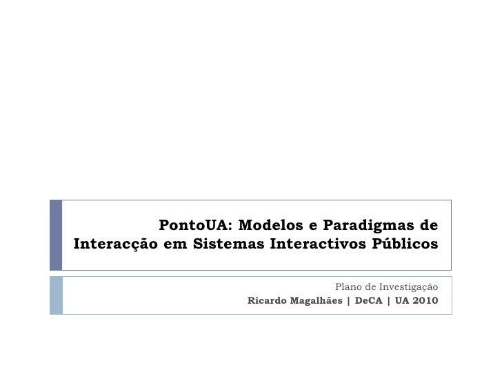 PontoUA: Modelos e Paradigmas de Interacção em Sistemas Interactivos Públicos<br />Plano de Investigação<br />Ricardo Maga...