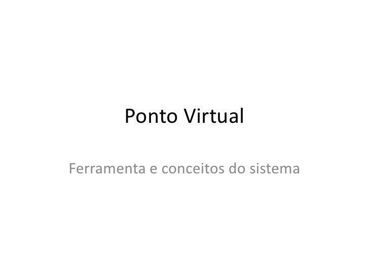 Ponto Virtual<br />Ferramenta e conceitos do sistema<br />