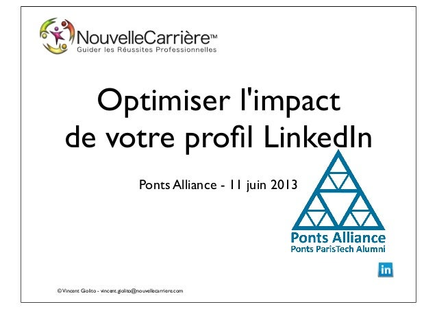 ©Vincent Giolito - vincent.giolito@nouvellecarriere.comOptimiser limpactde votre profil LinkedInPonts Alliance - 11 juin 2013