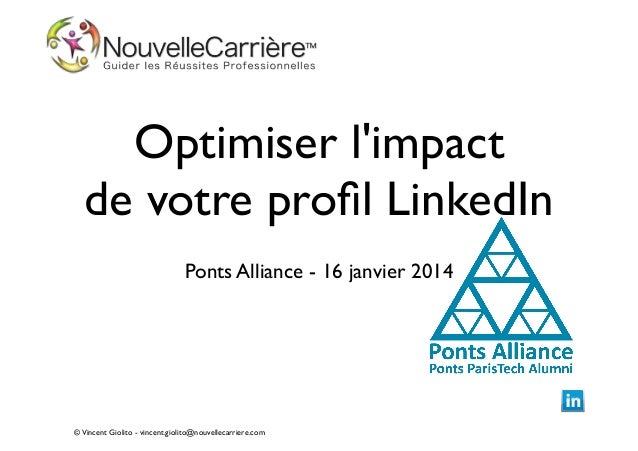 Optimiser l'impact de votre profil LinkedIn !  Ponts Alliance - 16 janvier 2014  © Vincent Giolito - vincent.giolito@nouvel...
