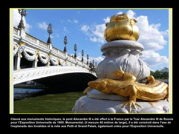 Classé aux monuments historiques, le pont Alexandre III a été offert à la France par le Tsar Alexandre III de Russie pour ...
