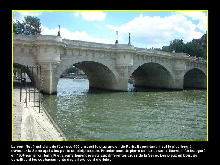 Le pont Neuf, qui vient de fêter ses 400 ans, est le plus ancien de Paris. Et pourtant, il est le plus long à traverser la...