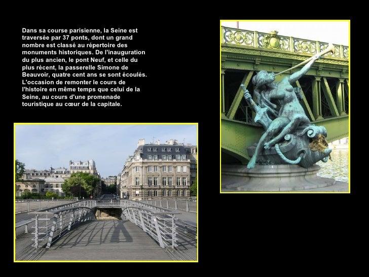 Dans sa course parisienne, la Seine est traversée par 37 ponts, dont un grand nombre est classé au répertoire des monument...