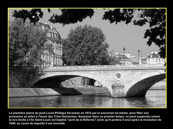 La première pierre du pont Louis-Philippe fut posée en 1833 par le souverain lui-même, pour fêter son accession au trône à...