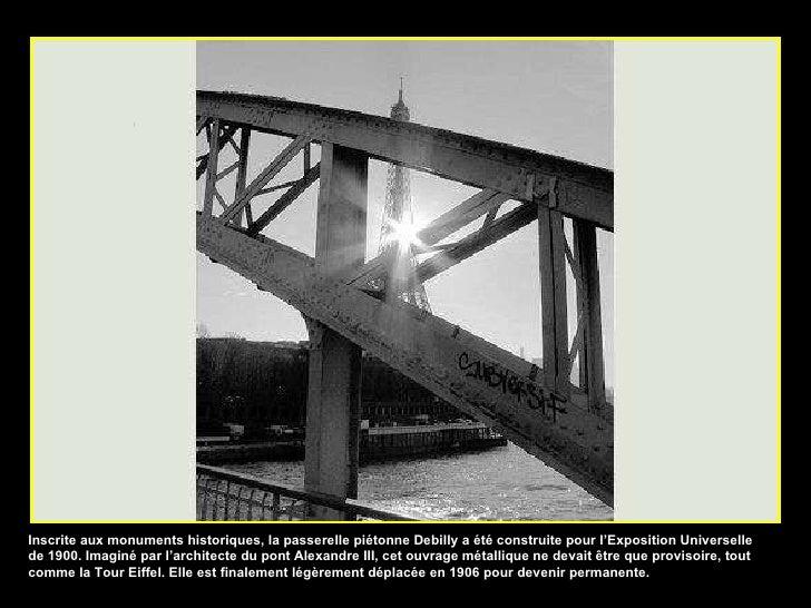 Inscrite aux monuments historiques, la passerelle piétonne Debilly a été construite pour l'Exposition Universelle de 1900....
