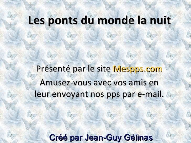 Créé par Jean-Guy Gélinas Les ponts du monde la nuit Présenté par le site  Mespps.com Amusez-vous avec vos amis en leur en...
