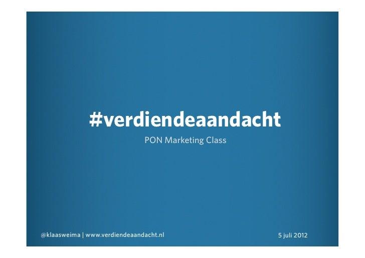 #verdiendeaandacht                               PON Marketing Class@klaasweima | www.verdiendeaandacht.nl               5...