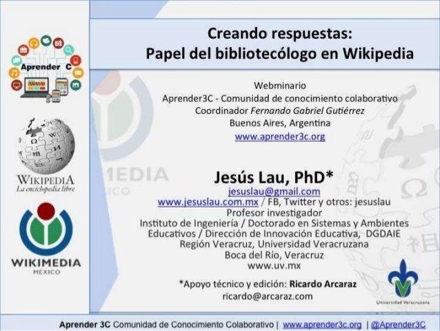 Creando respuestas:  Papel del bibliotecólogo en Wikipedia  Webminario  Aprender3C - Comunidad de conocimiento colaborativ...