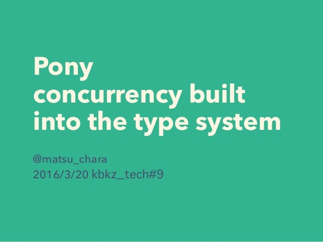 Pony concurrency built into the type system @matsu_chara 2016/3/20 kbkz_tech#9