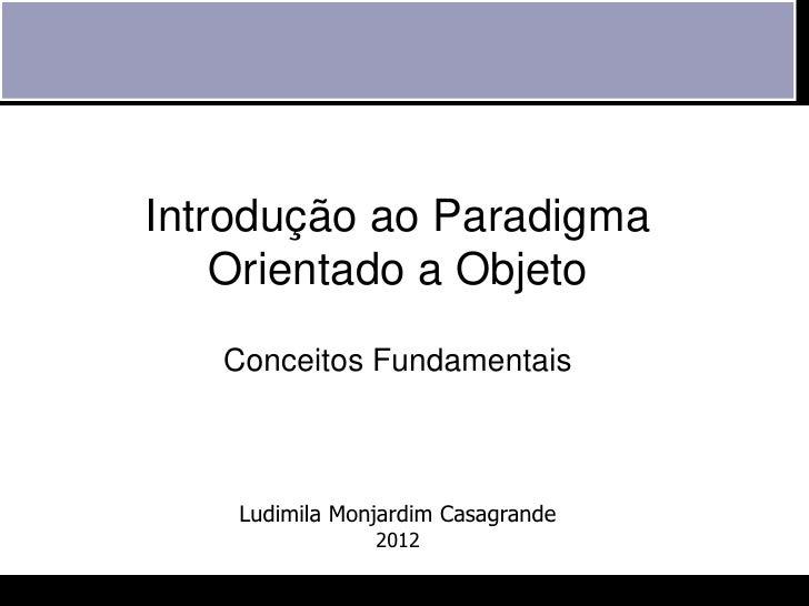 Introdução ao Paradigma    Orientado a Objeto   Conceitos Fundamentais    Ludimila Monjardim Casagrande                2012