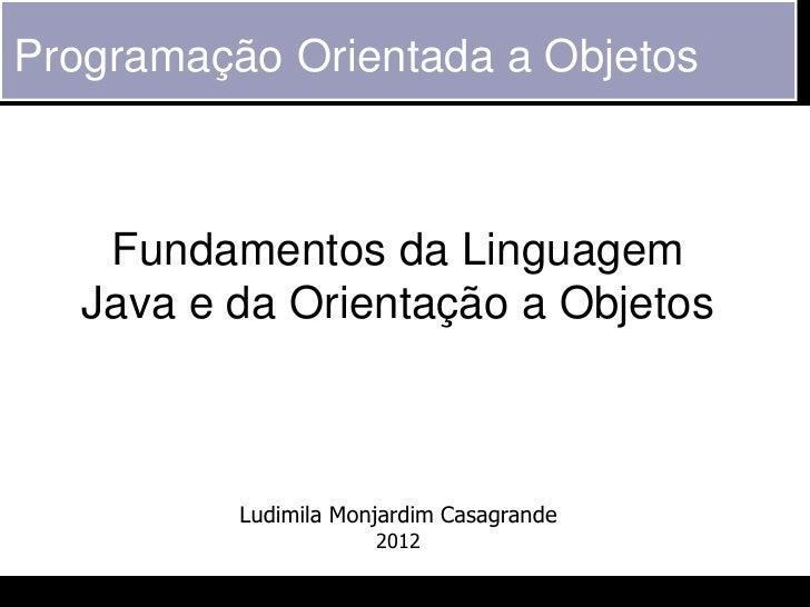 Programação Orientada a Objetos    Fundamentos da Linguagem   Java e da Orientação a Objetos          Ludimila Monjardim C...