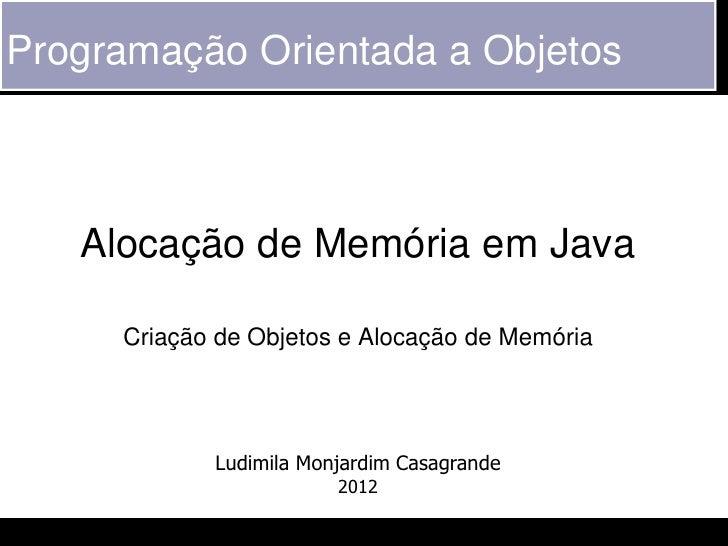 Programação Orientada a Objetos   Alocação de Memória em Java     Criação de Objetos e Alocação de Memória            Ludi...