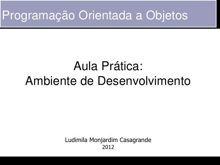 Programação Orientada a Objetos           Aula Prática:   Ambiente de Desenvolvimento          Ludimila Monjardim Casagran...
