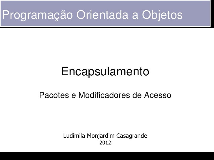 Programação Orientada a Objetos           Encapsulamento      Pacotes e Modificadores de Acesso            Ludimila Monjar...