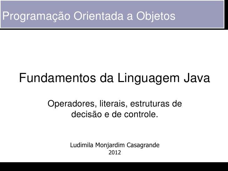 Programação Orientada a Objetos   Fundamentos da Linguagem Java        Operadores, literais, estruturas de             dec...