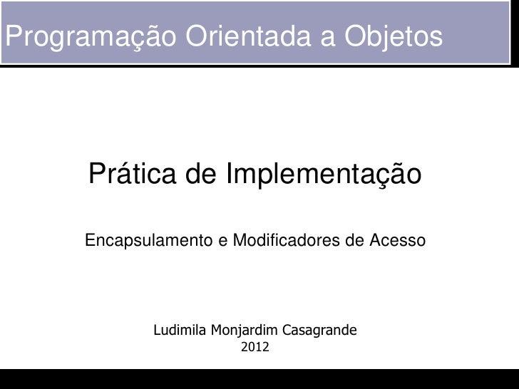 Programação Orientada a Objetos     Prática de Implementação     Encapsulamento e Modificadores de Acesso             Ludi...