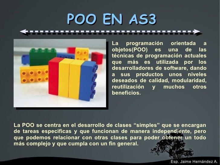 POO EN AS3 La programación orientada a objetos(POO) es una de las técnicas de programación actuales que más es utilizada p...