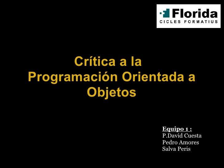 Crítica a la  Programación Orientada a Objetos Equipo 1 : P.David Cuesta Pedro Amores Salva Peris