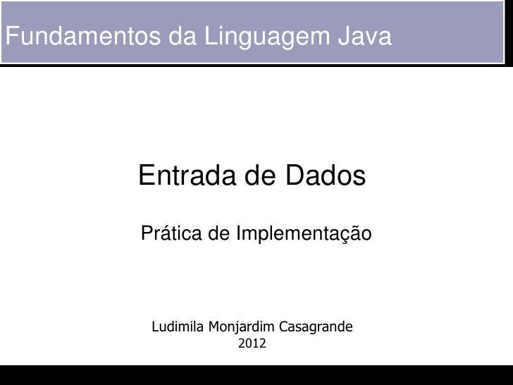 Fundamentos da Linguagem Java         Entrada de Dados          Prática de Implementação           Ludimila Monjardim Casa...