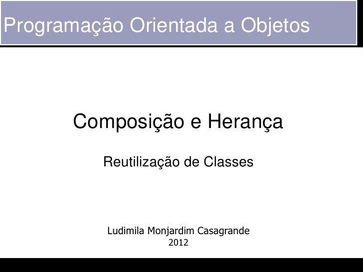 Programação Orientada a Objetos       Composição e Herança          Reutilização de Classes          Ludimila Monjardim Ca...