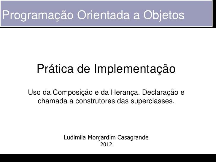 Programação Orientada a Objetos      Prática de Implementação    Uso da Composição e da Herança. Declaração e      chamada...
