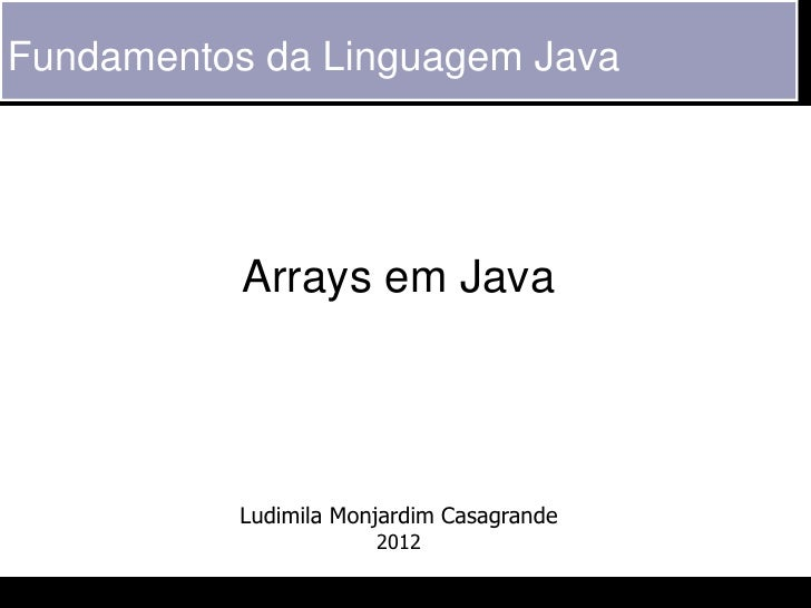 Fundamentos da Linguagem Java           Arrays em Java           Ludimila Monjardim Casagrande                       2012