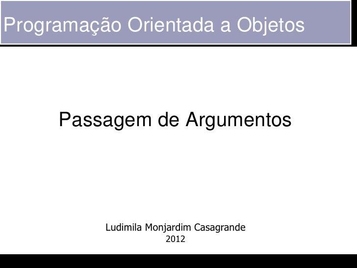 Programação Orientada a Objetos     Passagem de Argumentos          Ludimila Monjardim Casagrande                      2012