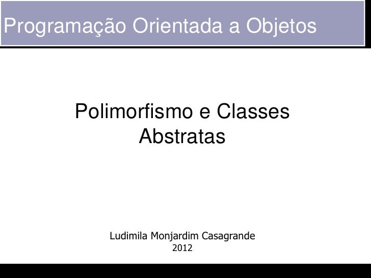 Programação Orientada a Objetos       Polimorfismo e Classes             Abstratas          Ludimila Monjardim Casagrande ...