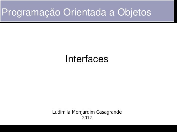 Programação Orientada a Objetos               Interfaces          Ludimila Monjardim Casagrande                      2012