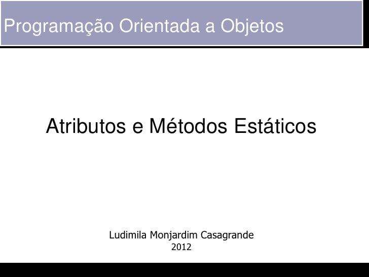 Programação Orientada a Objetos    Atributos e Métodos Estáticos           Ludimila Monjardim Casagrande                  ...