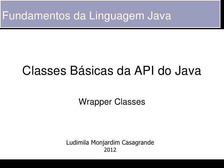 Fundamentos da Linguagem Java   Classes Básicas da API do Java               Wrapper Classes           Ludimila Monjardim ...