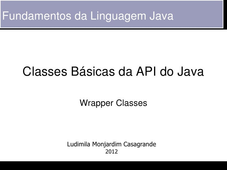 Fundamentos da Linguagem Java   Classes Básicas da API do Java               Wrapper Classes           Ludimila Monjardim ...