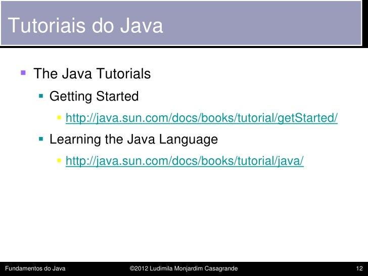 Tutoriais do Java     The Java Tutorials           Getting Started                 http://java.sun.com/docs/books/tutor...