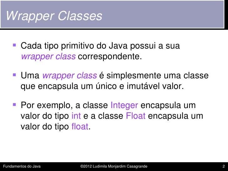 Wrapper Classes     Cada tipo primitivo do Java possui a sua        wrapper class correspondente.     Uma wrapper class ...