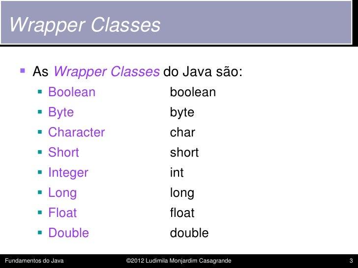 Wrapper Classes     As Wrapper Classes do Java são:           Boolean                   boolean           Byte         ...