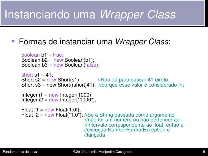 Instanciando uma Wrapper Class     Formas de instanciar uma Wrapper Class:          boolean b1 = true;          Boolean b...